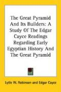 The Great Pyramid and Its Builders: A Study of the Edgar Cayce Readings Regarding Early Egyptian History and the Great Pyramid