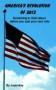 America's Revolution of 2012: Something to Think about Before You Cast Your Next Vote