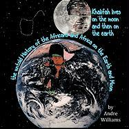 Khalifah Lives on the Moon and Then on the Earth: The Untold History of the Africans and Africa on the Earth and Moon