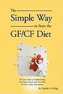 The Simple Way to Start the Gf/Cf Diet: An Easy Guide to Implementing the Gluten Free/Casein Free Diet for Your Child with Autism