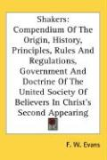 Shakers: Compendium of the Origin, History, Principles, Rules and Regulations, Government and Doctrine of the United Society of