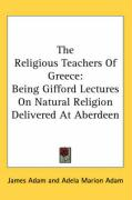 The Religious Teachers of Greece: Being Gifford Lectures on Natural Religion Delivered at Aberdeen
