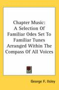 Chapter Music: A Selection of Familiar Odes Set to Familiar Tunes Arranged Within the Compass of All Voices