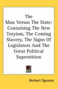 The Man Versus the State: Containing the New Toryism, the Coming Slavery, the Signs of Legislators and the Great Political Superstition