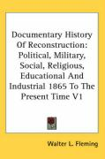 Documentary History of Reconstruction: Political, Military, Social, Religious, Educational and Industrial 1865 to the Present Time V1