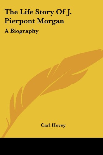 The Life Story Of J. Pierpont Morgan: A Biography - Carl Hovey