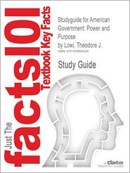 Outlines & Highlights for American Government: Power and Purpose by Theodore J. Lowi, Benjamin Ginsberg, Kenneth A. Shepsle, ISBN: 9780393931211