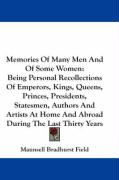 Memories of Many Men and of Some Women: Being Personal Recollections of Emperors, Kings, Queens, Princes, Presidents, Statesmen, Authors and Artists a