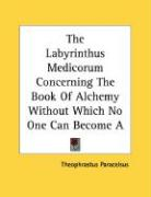 The Labyrinthus Medicorum Concerning the Book of Alchemy Without Which No One Can Become a Physician