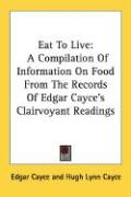 Eat to Live: A Compilation of Information on Food from the Records of Edgar Cayce's Clairvoyant Readings