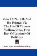 Coke of Norfolk and His Friends V2: The Life of Thomas William Coke, First Earl of Leicester of Holkham