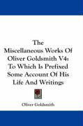 The Miscellaneous Works of Oliver Goldsmith V4: To Which Is Prefixed Some Account of His Life and Writings