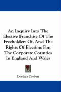 An Inquiry Into the Elective Franchise of the Freeholders Of, and the Rights of Election For, the Corporate Counties in England and Wales