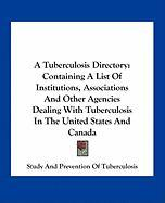 A Tuberculosis Directory: Containing a List of Institutions, Associations and Other Agencies Dealing with Tuberculosis in the United States and