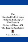 The Rise and Fall of Louis Philippe, Ex-King of the French: Giving a History of the French Revolution