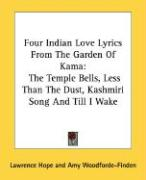 Four Indian Love Lyrics from the Garden of Kama: The Temple Bells, Less Than the Dust, Kashmiri Song and Till I Wake