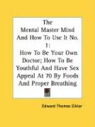The Mental Master Mind and How to Use It No. 1: How to Be Your Own Doctor; How to Be Youthful and Have Sex Appeal at 70 by Foods and Proper Breathing