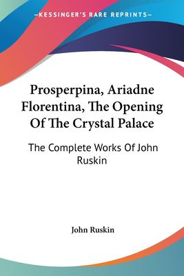 Prosperpina, Ariadne Florentina, the Opening of the Crystal Palace : The Complete Works of John Ruskin - John Ruskin