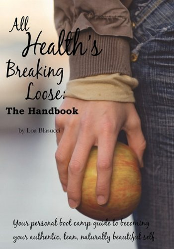 All Health's Breaking Loose: Your personal boot camp guide to becoming your authentic, lean, naturally beautiful self - Loa Blasucci