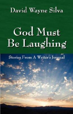 God Must Be Laughing : Stories from a Writer's Journal - David Wayne Silva