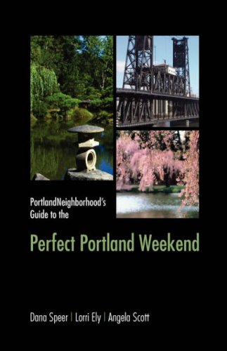 Portlandneighborhood's Guide to the Perfect Portland Weekend - Dana Speer; Lorri Ely; Angela Scott