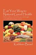 Eat Your Way to Natural Good Health: How to Achieve and Maintain Your Ideal Weight and Health Without Drugs and Pain