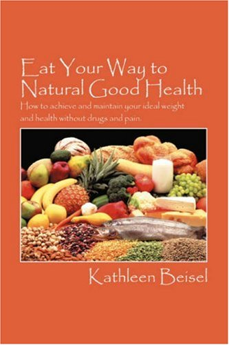Eat Your Way to Natural Good Health: How to achieve and maintain your ideal weight and health without drugs and pain - Kathleen Beisel