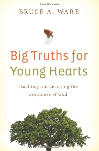 Big Truths for Young Hearts: Teaching and Learning the Greatness of God - Bruce A. Ware