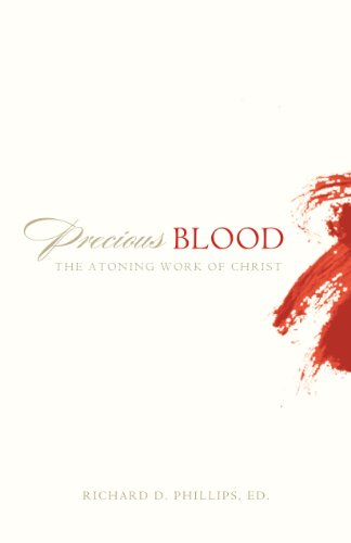 Precious Blood: The Atoning Work of Christ - Richard D. Phillips; Richard D. Phillips; Richard D. Phillips; Joel R. Beeke; W. Robert Godfrey; Philip Graham