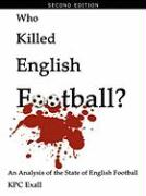 Who Killed English Football? Second Edition: An Analysis of the State of English Football