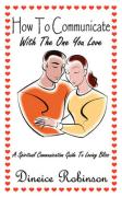 How to Communicate with the One You Love: A Spiritual Communication Guide to Loving Bliss