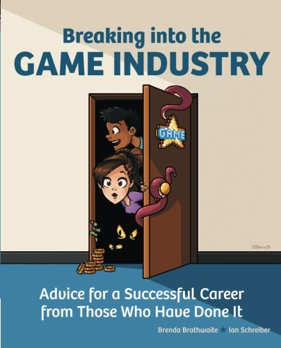 Breaking Into the Game Industry: Advice for a Successful Career from Those Who Have Done It - Brenda Brathwaite; Ian Schreiber