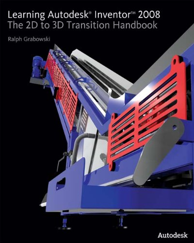 Learning Autodesk Inventor 2008: The 2D to 3D Transition Handbook - Ralph Grabowski