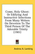 Come, Holy Ghost: Or Edifying and Instructive Selections from Many Writers on Devotion to the Third Person of the Adorable Trinity (1901