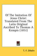 Of the Imitation of Jesus Christ: Translated from the Latin Original Ascribed to Thomas a Kempis (1851)