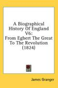 A Biographical History of England V6: From Egbert the Great to the Revolution (1824)