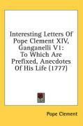 Interesting Letters of Pope Clement XIV, Ganganelli V1: To Which Are Prefixed, Anecdotes of His Life (1777)