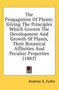 The Propagation of Plants: Giving the Principles Which Govern the Development and Growth of Plants, Their Botanical Affinities and Peculiar Prope
