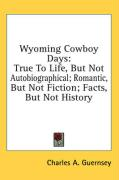Wyoming Cowboy Days: True to Life, But Not Autobiographical; Romantic, But Not Fiction; Facts, But Not History
