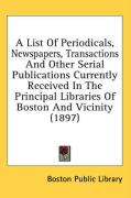 A  List of Periodicals, Newspapers, Transactions and Other Serial Publications Currently Received in the Principal Libraries of Boston and Vicinity (