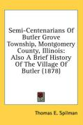 Semi-Centenarians of Butler Grove Township, Montgomery County, Illinois: Also a Brief History of the Village of Butler (1878)