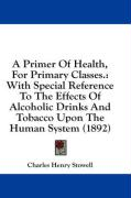 A Primer of Health, for Primary Classes.: With Special Reference to the Effects of Alcoholic Drinks and Tobacco Upon the Human System (1892)