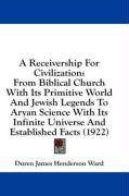 A  Receivership for Civilization: From Biblical Church with Its Primitive World and Jewish Legends to Aryan Science with Its Infinite Universe and Es