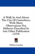A Walk in and about the City of Canterbury: With Many Observations Not Hitherto Described in Any Other Publication (1779)