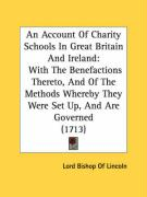 An Account of Charity Schools in Great Britain and Ireland: With the Benefactions Thereto, and of the Methods Whereby They Were Set Up, and Are Gover