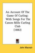 An Account of the Game of Curling: With Songs for the Canon-Mills Curling Club (1882)