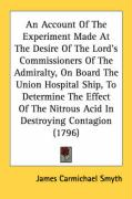 An Account of the Experiment Made at the Desire of the Lord's Commissioners of the Admiralty, on Board the Union Hospital Ship, to Determine the Effe