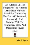 An Address on the Subject of the Atlantic and Great Western Canal for Connecting the Ports of Savannah, Brunswick, and Mobile, with the Tennessee, Oh