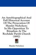 An Autobiographical and Full Historical Account of the Persecution of Hamlet Nicholson: In His Opposition to Ritualism at the Rochdale Parish Church