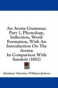 An Avesta Grammar, Part 1, Phonology, Inflection, Word-Formation, with an Introduction on the Avesta: In Comparison with Sanskrit (1892)